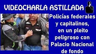 Policías federales y capitalinos, en un pleito peligroso con Palacio Nacional de fondo