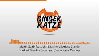 Martin Garrix ft. John & Michel VS Ariana Grande - One Last Time I've Found You (GingerKatze Mashup)