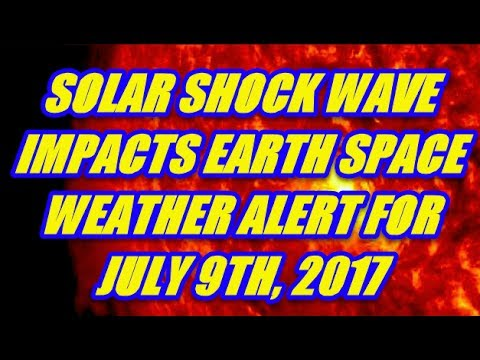 SOLAR SHOCK WAVE - SPACE WEATHER ALERT JULY 9TH 2017