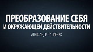Преобразование себя и окружающей действительности. Александр Палиенко.