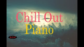 【Chill Out Piano】Relaxing Piano - Background Music - Music for relax,Work,Study