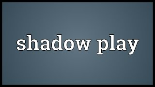 Shadow play Meaning