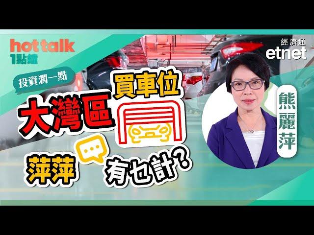 【投資濶一點】大灣區買車位,萍萍有乜計?