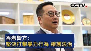 香港警方:坚决打击暴力行为维护法治 港澳办:中央支持香港警方依法惩治暴力违法行为 | CCTV