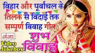बिहार व पूर्वांचल के तिलक से विदाई तक सम्पूर्ण विवाह गीत bhojpuri vivah geet jukebox