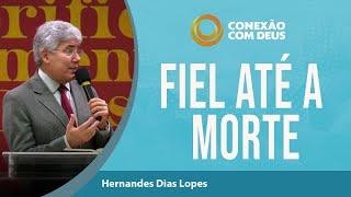 Fiel até a Morte   Rev. Hernandes Dias Lopes   Conexão com Deus