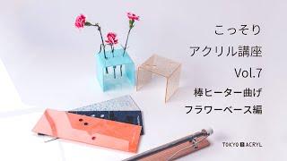 こっそりアクリル講座VOl.7 棒ヒーター曲げ〜フラワーベース編〜
