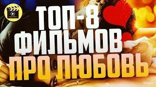 ТОП-8 Лучших Фильмов про ЛЮБОВЬ