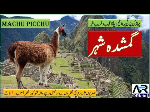 Machu Picchu History In Urdu - Mystery of the City of Ghosts - دنیا کا گمشدہ شہر