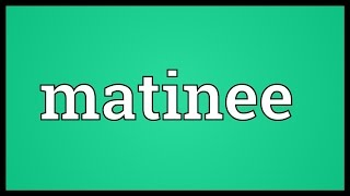 Matinee Meaning