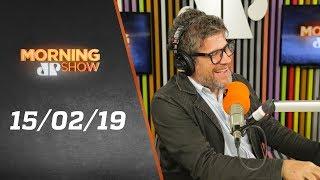 Morning Show - edição completa - 15/02/19