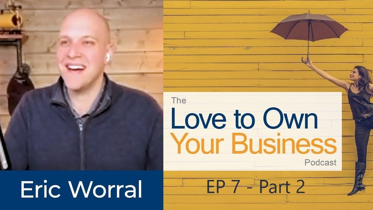 Eric Worral - LoCo Ventures - Love to Own Your Business Podcast - Ep 07 - PART 2