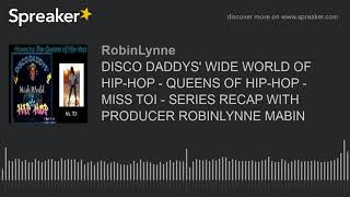 DISCO DADDYS' WIDE WORLD OF HIP-HOP - QUEENS OF HIP-HOP - MISS TOI - SERIES RECAP WITH PRODUCER ROBI