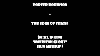 Porter Robinson - The Edge of Trash (M!KL in Live 'American Glory' HUN Mashup)