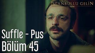 İstanbullu Gelin 45. Bölüm - Suffle - Pus