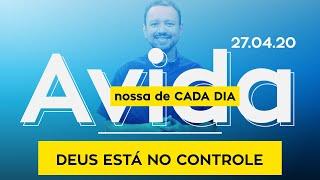 Deus Está no Controle / A Vida Nossa de Cada Dia - 27/04/2020
