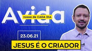 JESUS É O CRIADOR / A Vida Nossa de Cada Dia - 23/06/21