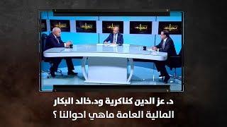 د.  عز الدين كناكرية ود. خالد البكار- المالية العامة ماهي احوالنا ؟ - نبض البلد