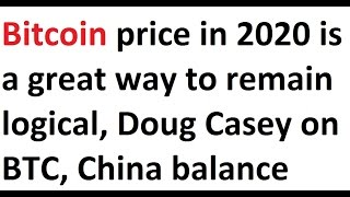 Bitcoin price in 2020 is a great way to remain logical, Doug Casey on BTC, China balance