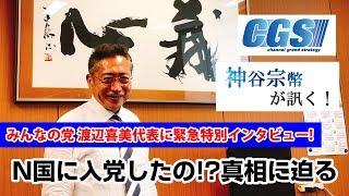 緊急特別インタビュー!渡辺喜美氏はN国に入党したの!?真相に迫る!【CGS 神谷宗幣 渡辺喜美 第154回】