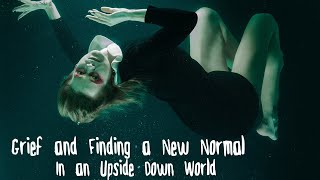 Grief and Finding a New Normal in an Upside Down World