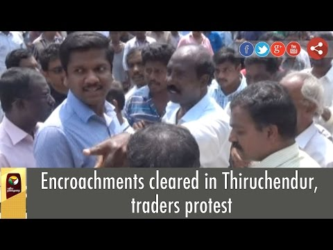 Encroachments cleared in Thiruchendur, traders protest
