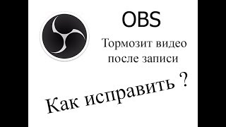 Тормозит видео после записи через OBS