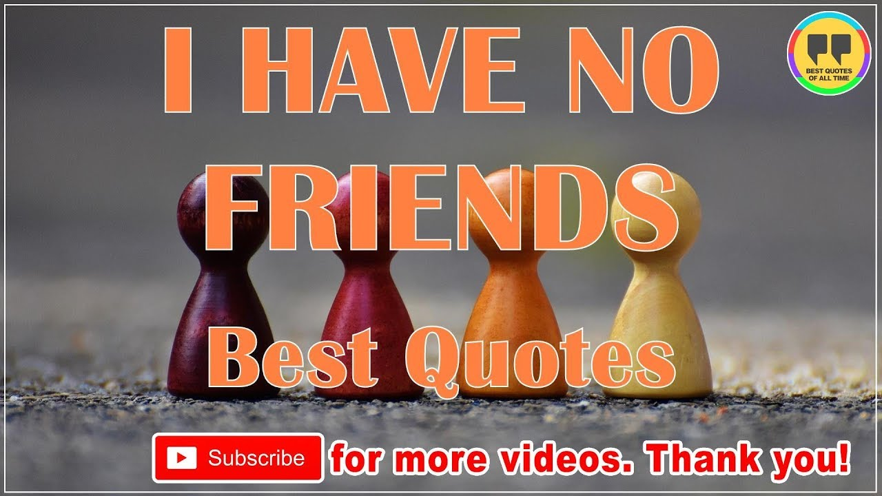 Top 25 I Have No Friends Quotes Best Friendship Quotes Youtube
