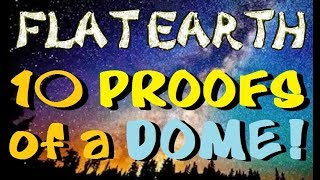FLAT EARTH | 10 PROOFS of a DOME (4K)