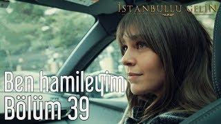 İstanbullu Gelin 39. Bölüm - Ben Hamileyim