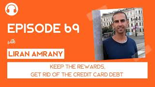 EP069: Keep the Rewards, Get Rid of the Credit Card Balance - with Liran Amrany