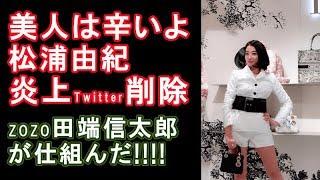 【美人は辛いよ】で炎上した松浦由紀がTwitter削除 田端信太郎が仕組んで盛り上げようとしていた?