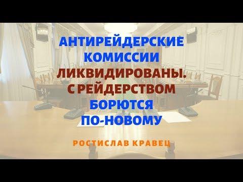 Антирейдерские комиссии ликвидированы. С рейдерством борются по-новому | Адвокат Ростислав Кравец