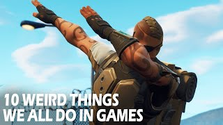 10 Weird Things We All Do in Video Games