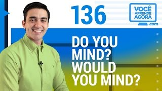 AULA DE INGLÊS 136 Do you mind? Would you mind?