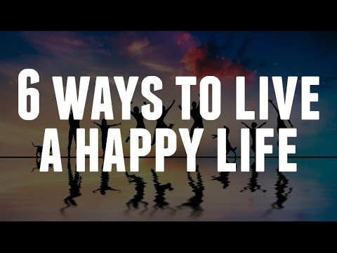 6 Ways To Live A Happy Life Youtube