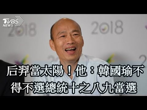 后羿當太陽!他:韓國瑜不得不選總統十之八九當選
