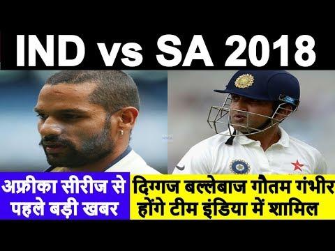 ind vs sa 2018 series :legend batsman Gautam Gambhir can be included in cricket Team India