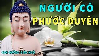 Lời Phật Dạy NGƯỜI CÓ PHƯỚC DUYÊN Giác Ngộ Sớm Đời Bớt Khổ Tâm An Ngủ Ngon