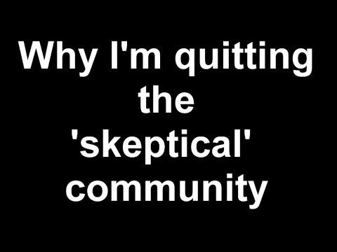 Why I'm quitting the 'skeptical' community