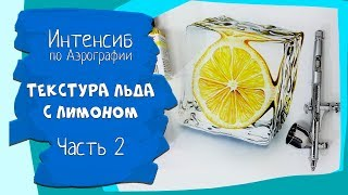 Интенсив по Аэрографии - Текстура льда с лимоном -  часть 2
