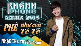 Khánh Phong Remix 2016 - Liên Khúc Nhạc Trẻ Remix Hay Nhất Của Khánh Phong 2016 - Nonstop Việt Mix