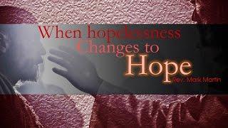 4/30/2017; When Hopelessness Changes to Hope; Rev. Mark Martin; 9:15svc