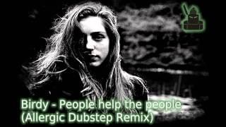 BIRDY - PEOPLE HELP THE PEOPLE (Allergic Dubstep Remix)