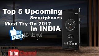 Top 5 Upcoming Smartphones in India | Smartphones Must Buy In 2017 | Best Smartphones 2017