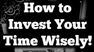 How to Invest Your Time Wisely!