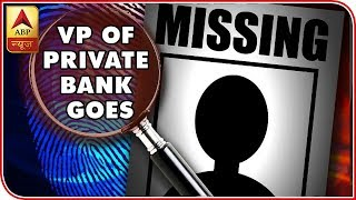 Twarit Mahanagar: VP Of Private Bank Goes Missing | ABP News