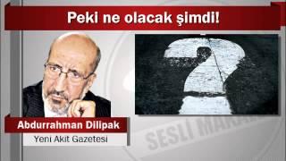 Abdurrahman Dilipak : Peki ne olacak şimdi!