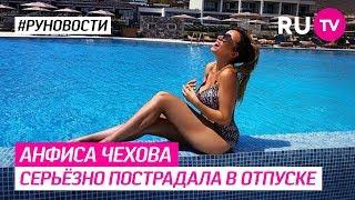 Анфиса Чехова серьёзно пострадала в отпуске