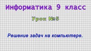 Информатика 9 класс (Урок№5 - Решение задач на компьютере.)